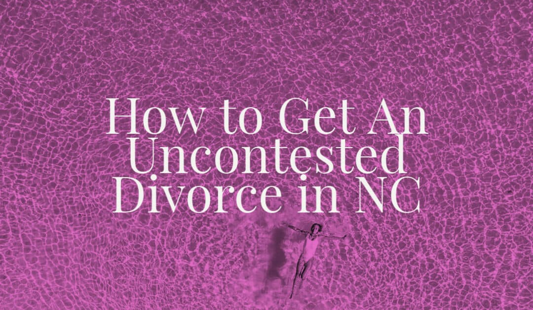 How to Get An Uncontested Divorce in NC